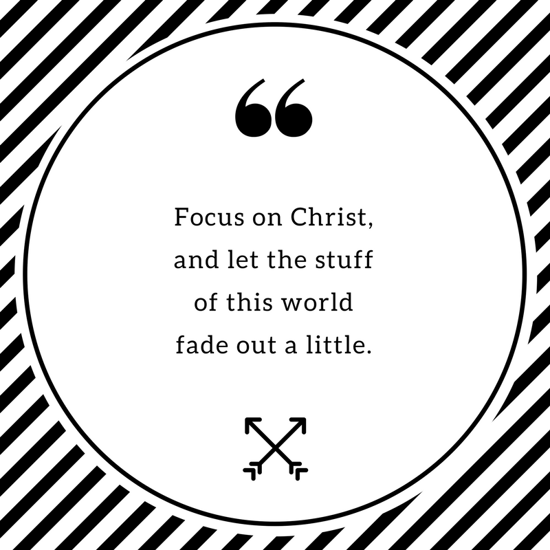 Focus on Christ, and let the stuff of his world fade out a little.