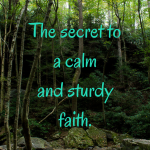 The secret to a calm and sturdy faith.
