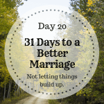 31 days to a better marriage, not allowing things to build up between you.
