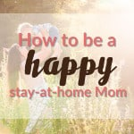 How To Be a Happy Stay at Home Mom.